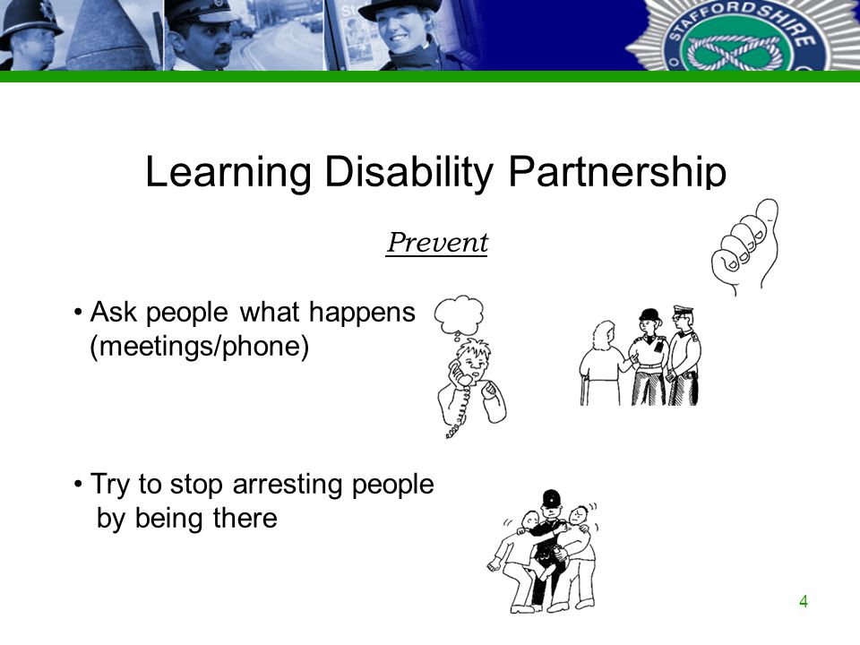Staffordshire Police Corporate PowerPoint Template by Carl Uttley 9545 Ext 3126 4 Learning Disability Partnership Prevent Ask people what happens (mee