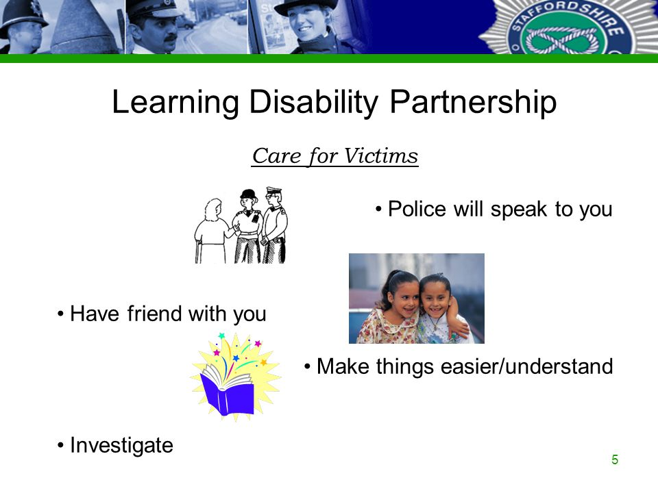 Staffordshire Police Corporate PowerPoint Template by Carl Uttley 9545 Ext 3126 5 Learning Disability Partnership Care for Victims Police will speak to you Have friend with you Make things easier/understand Investigate