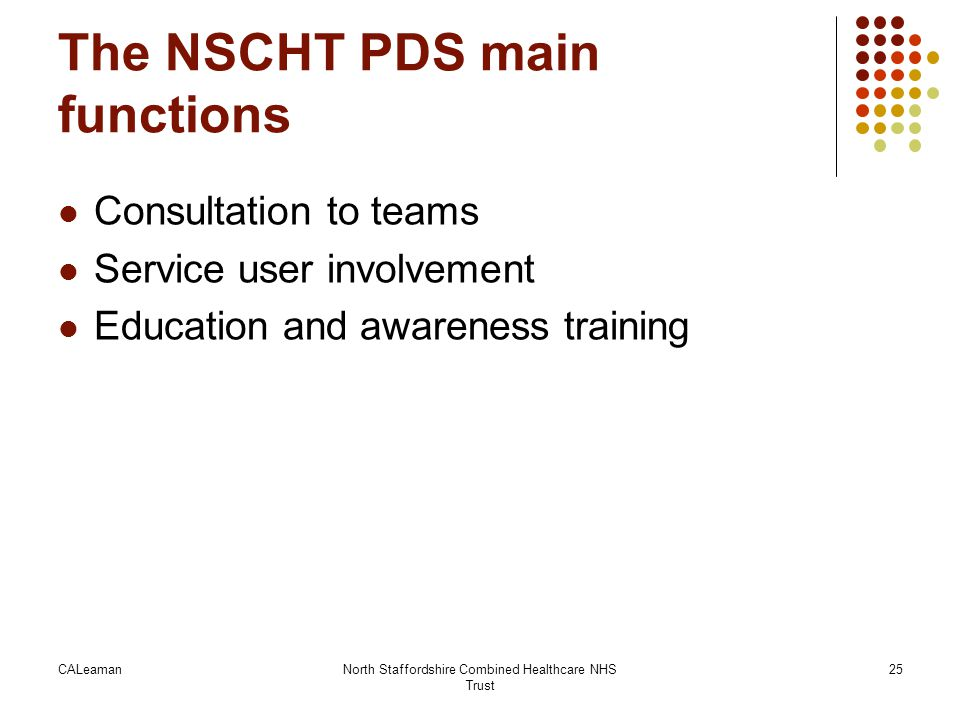 The NSCHT PDS main functions Consultation to teams Service user involvement Education and awareness training CALeamanNorth Staffordshire Combined Heal