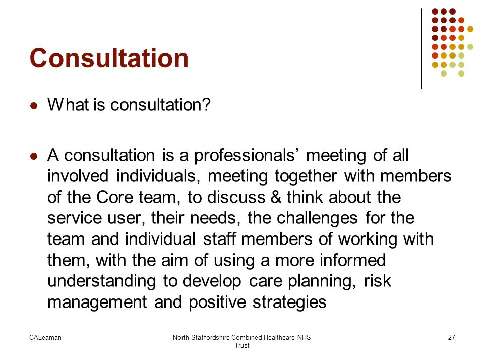CALeamanNorth Staffordshire Combined Healthcare NHS Trust 27 Consultation What is consultation? A consultation is a professionals' meeting of all invo