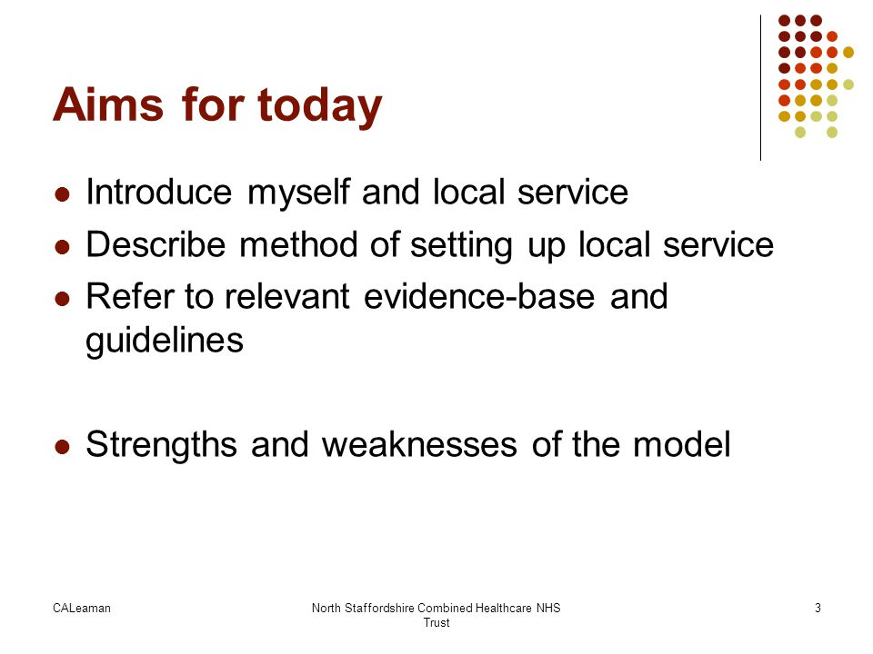 CALeamanNorth Staffordshire Combined Healthcare NHS Trust 14 Developing a service – the principles Evidence-base for what works Examples of good practice – a visit to The Olive Tree - Local good will Regional network support But Insufficient funds –