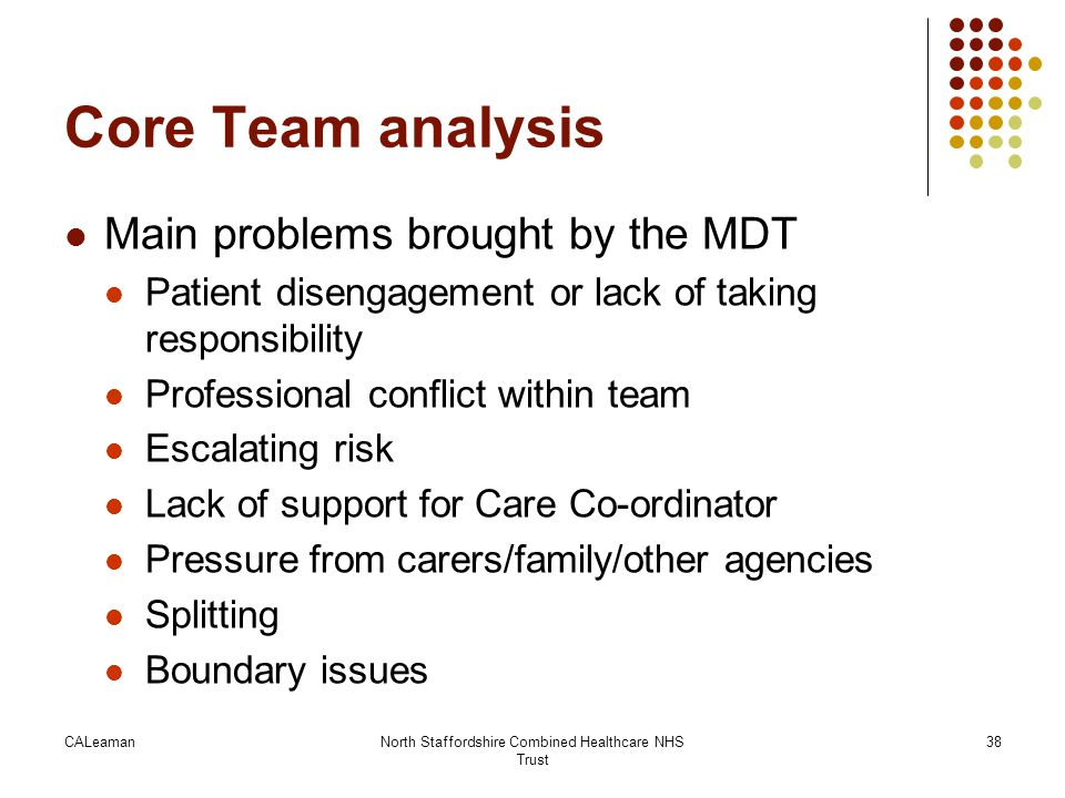 CALeamanNorth Staffordshire Combined Healthcare NHS Trust 38 Core Team analysis Main problems brought by the MDT Patient disengagement or lack of taki