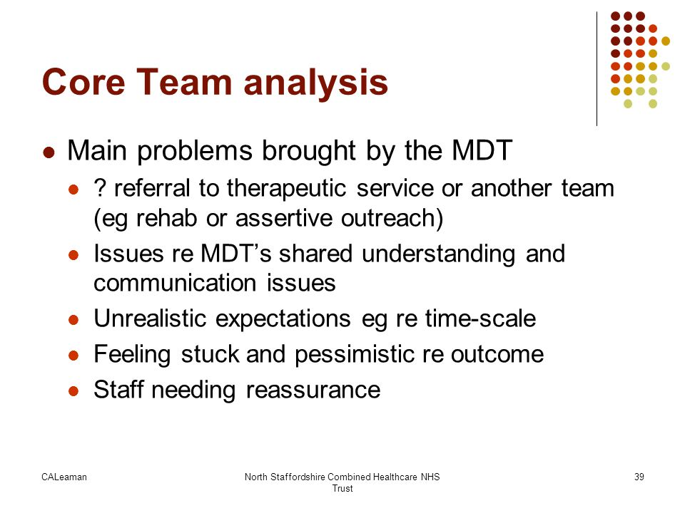 CALeamanNorth Staffordshire Combined Healthcare NHS Trust 39 Core Team analysis Main problems brought by the MDT ? referral to therapeutic service or