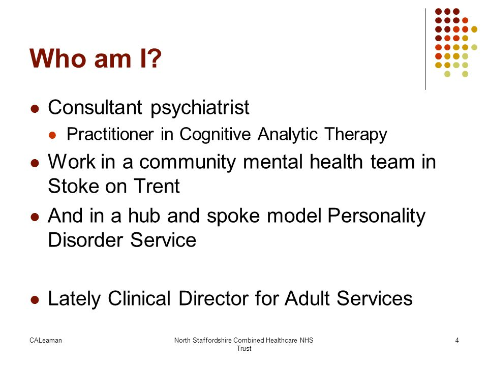 CALeamanNorth Staffordshire Combined Healthcare NHS Trust 4 Who am I? Consultant psychiatrist Practitioner in Cognitive Analytic Therapy Work in a com