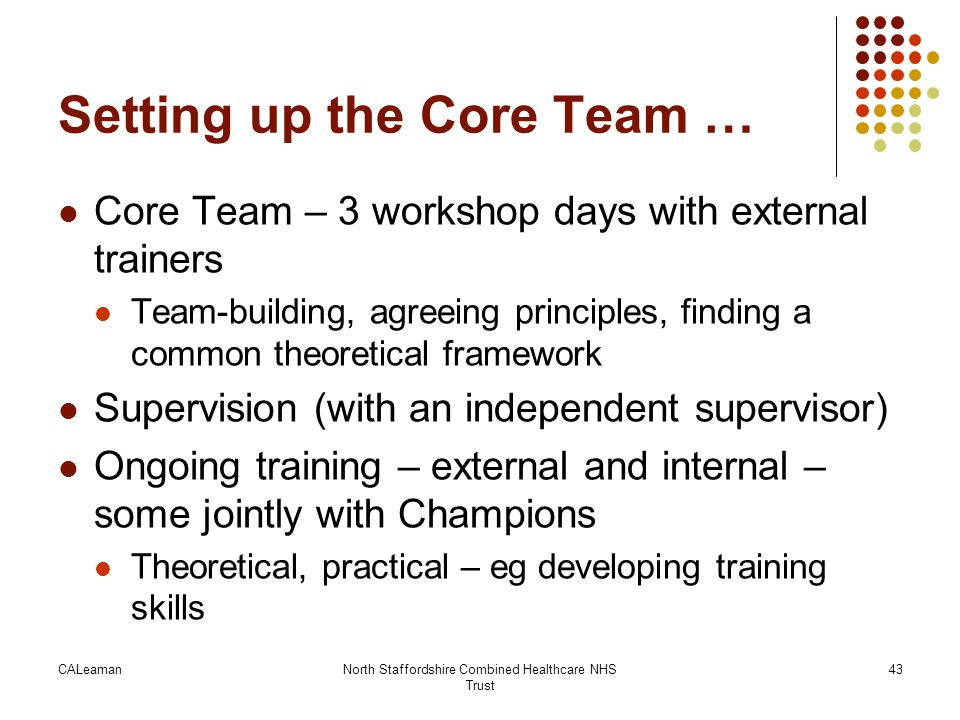 CALeamanNorth Staffordshire Combined Healthcare NHS Trust 43 Setting up the Core Team … Core Team – 3 workshop days with external trainers Team-buildi