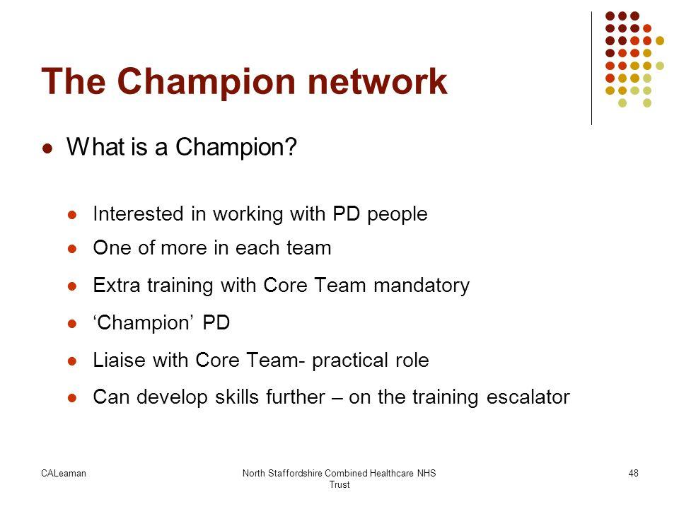 CALeamanNorth Staffordshire Combined Healthcare NHS Trust 48 The Champion network What is a Champion? Interested in working with PD people One of more