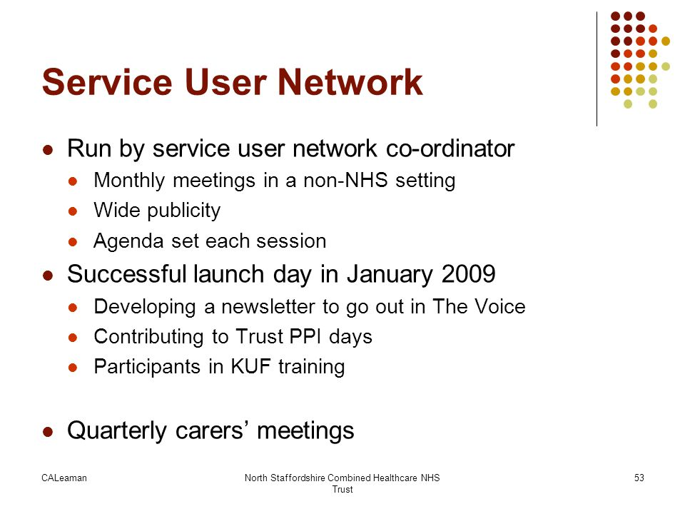 CALeamanNorth Staffordshire Combined Healthcare NHS Trust 53 Service User Network Run by service user network co-ordinator Monthly meetings in a non-N