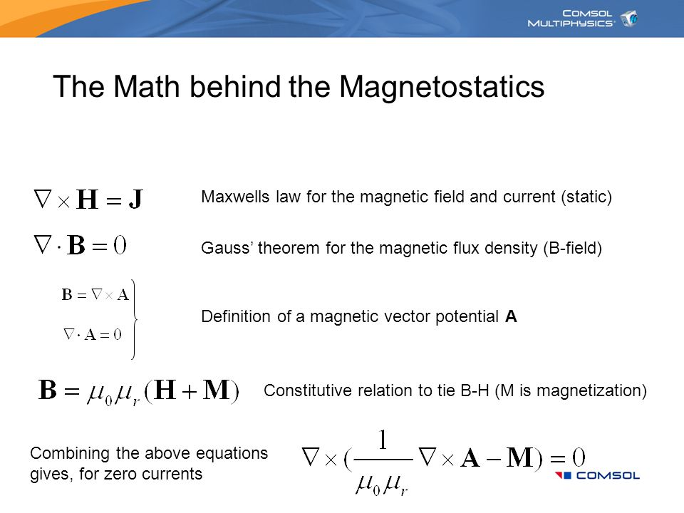The Math behind the Magnetostatics Maxwells law for the magnetic field and current (static) Gauss' theorem for the magnetic flux density (B-field) Definition of a magnetic vector potential A Constitutive relation to tie B-H (M is magnetization) Combining the above equations gives, for zero currents