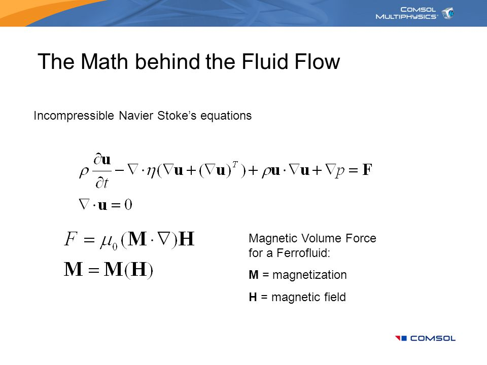 The Math behind the Fluid Flow Incompressible Navier Stoke's equations Magnetic Volume Force for a Ferrofluid: M = magnetization H = magnetic field