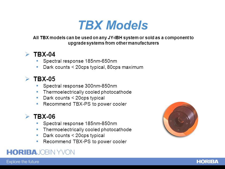 TBX Models  TBX-04  Spectral response 185nm-650nm  Dark counts < 20cps typical, 80cps maximum  TBX-05  Spectral response 300nm-850nm  Thermoelectrically cooled photocathode  Dark counts < 20cps typical  Recommend TBX-PS to power cooler  TBX-06  Spectral response 185nm-850nm  Thermoelectrically cooled photocathode  Dark counts < 20cps typical  Recommend TBX-PS to power cooler All TBX models can be used on any JY-IBH system or sold as a component to upgrade systems from other manufacturers