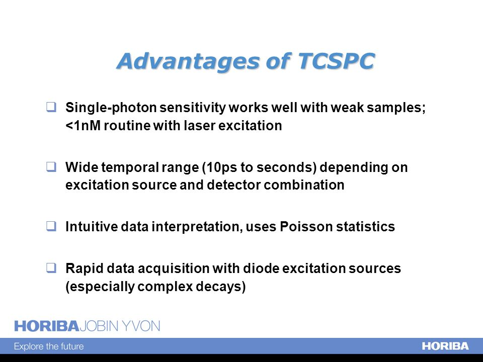 Advantages of TCSPC  Single-photon sensitivity works well with weak samples; <1nM routine with laser excitation  Wide temporal range (10ps to seconds) depending on excitation source and detector combination  Intuitive data interpretation, uses Poisson statistics  Rapid data acquisition with diode excitation sources (especially complex decays)