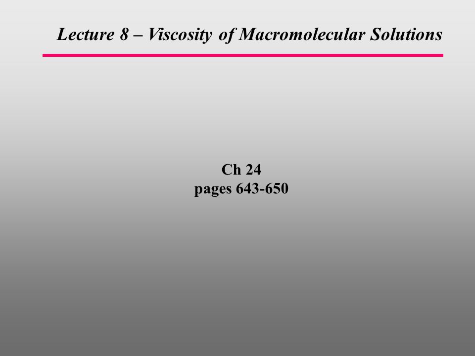 Ch 24 pages 643-650 Lecture 8 – Viscosity of Macromolecular Solutions