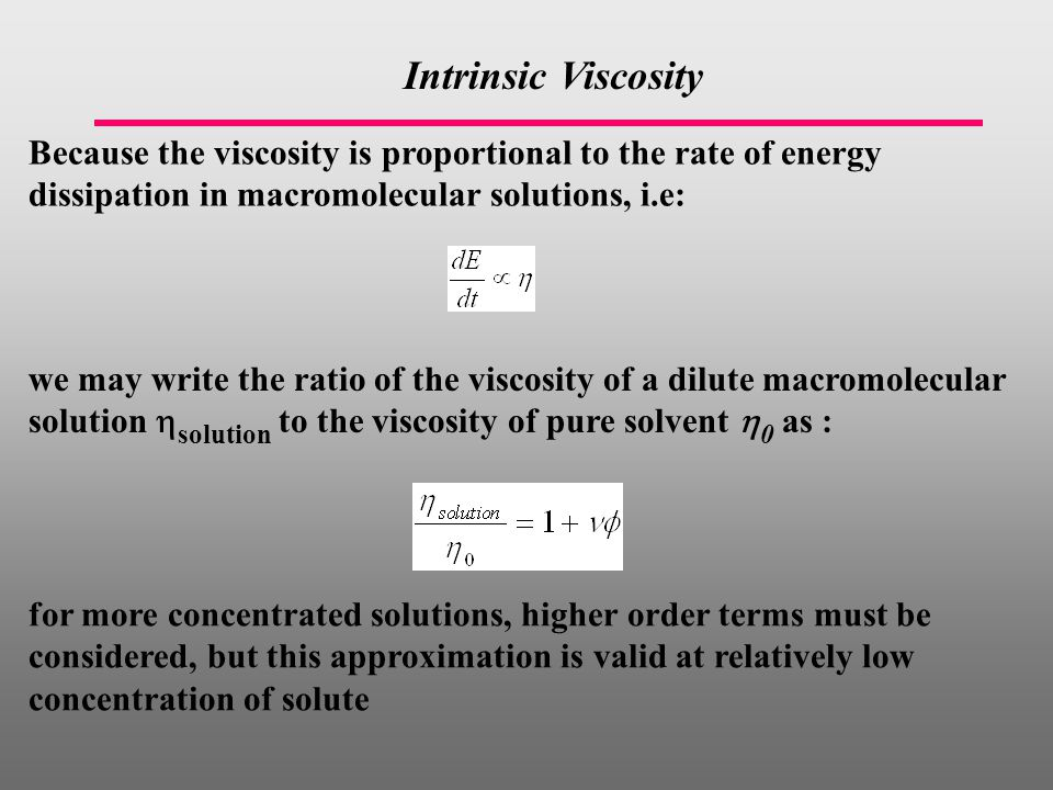 Because the viscosity is proportional to the rate of energy dissipation in macromolecular solutions, i.e: Intrinsic Viscosity we may write the ratio of the viscosity of a dilute macromolecular solution  solution to the viscosity of pure solvent  0 as : for more concentrated solutions, higher order terms must be considered, but this approximation is valid at relatively low concentration of solute