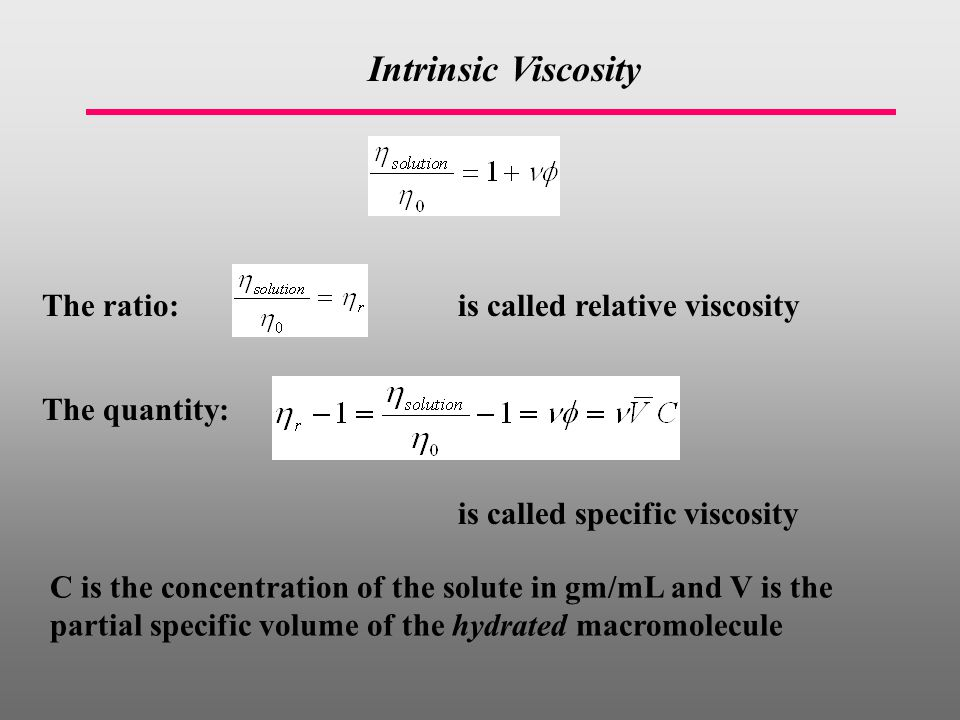 Intrinsic Viscosity The ratio:is called relative viscosity The quantity: is called specific viscosity C is the concentration of the solute in gm/mL and V is the partial specific volume of the hydrated macromolecule