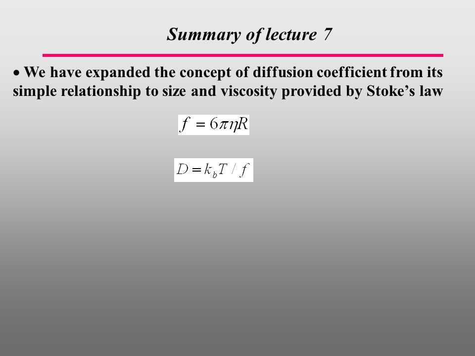  We have expanded the concept of diffusion coefficient from its simple relationship to size and viscosity provided by Stoke's law Summary of lecture 7