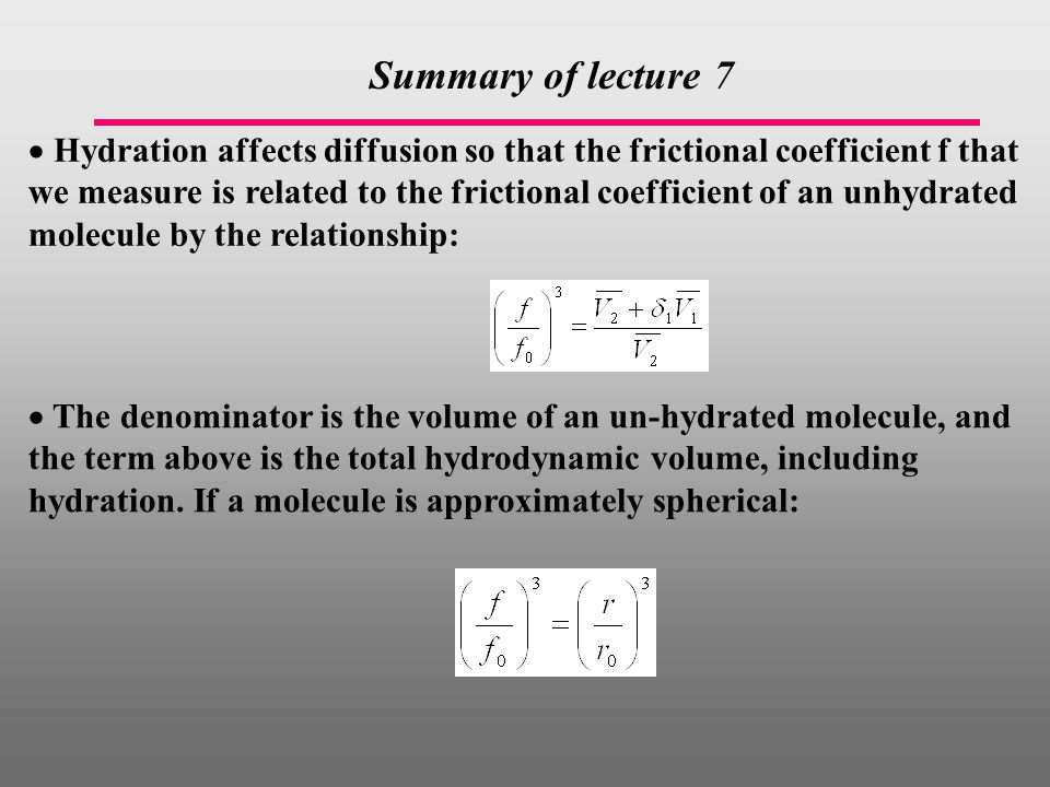  Hydration affects diffusion so that the frictional coefficient f that we measure is related to the frictional coefficient of an unhydrated molecule by the relationship:  The denominator is the volume of an un-hydrated molecule, and the term above is the total hydrodynamic volume, including hydration.