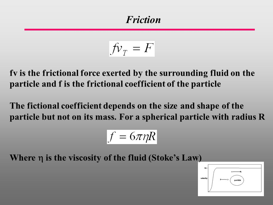 fv is the frictional force exerted by the surrounding fluid on the particle and f is the frictional coefficient of the particle The fictional coefficient depends on the size and shape of the particle but not on its mass.