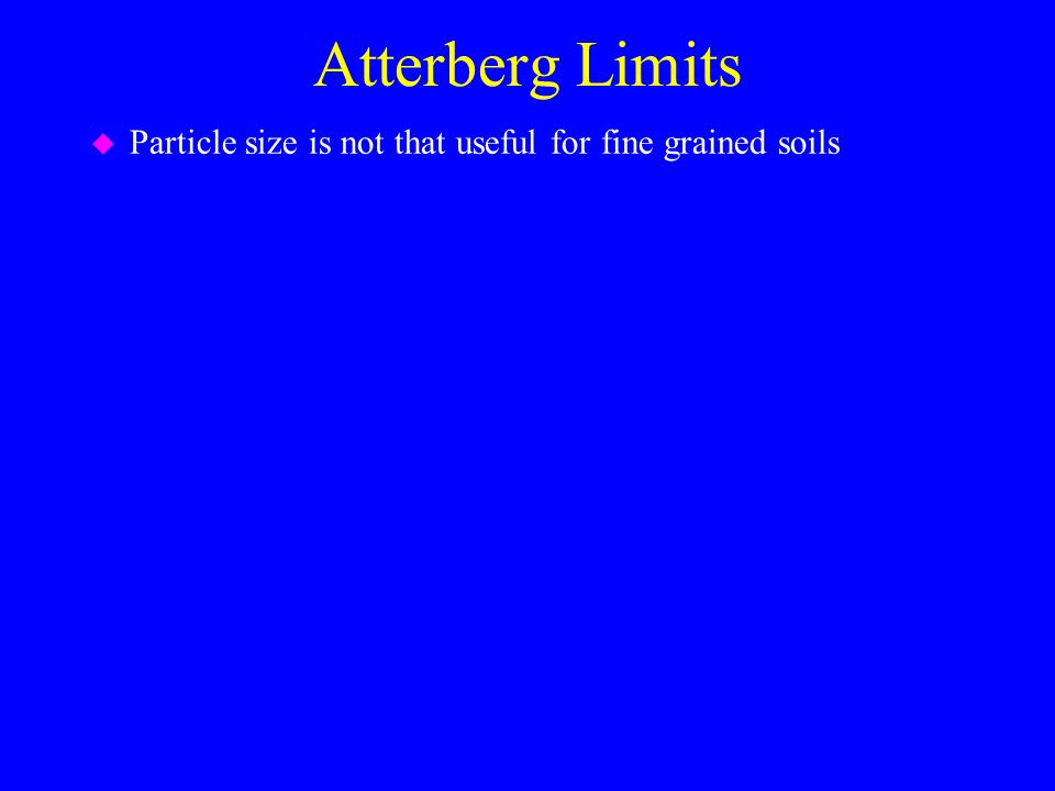 Atterberg Limits u Particle size is not that useful for fine grained soils