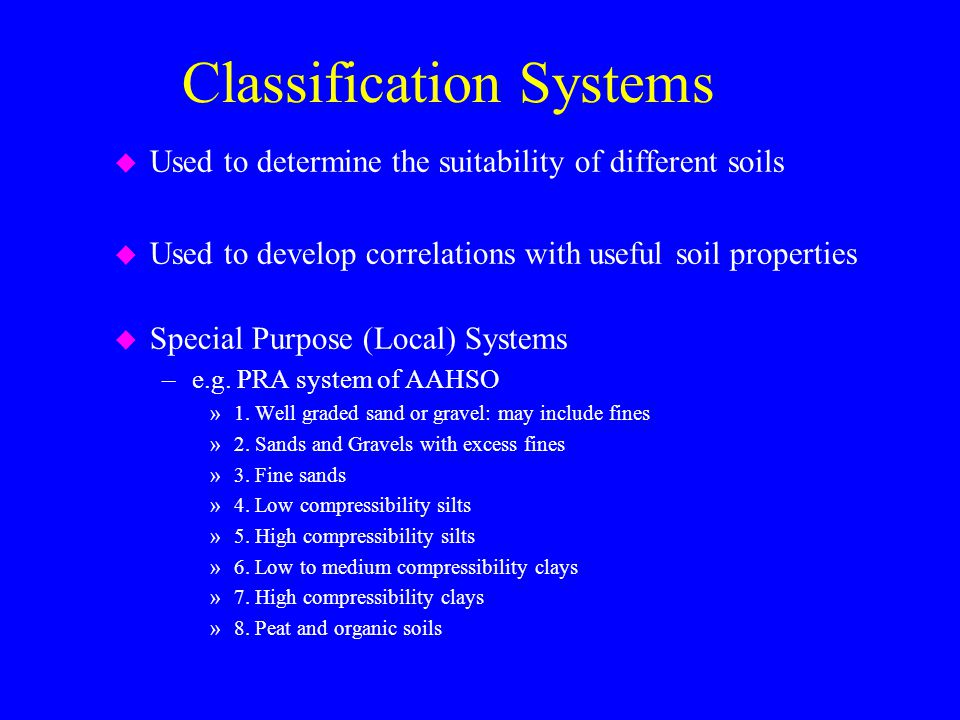 Classification Systems u Used to determine the suitability of different soils u Used to develop correlations with useful soil properties u Special Purpose (Local) Systems –e.g.