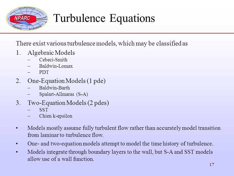 17 Turbulence Equations There exist various turbulence models, which may be classified as 1.Algebraic Models –Cebeci-Smith –Baldwin-Lomax –PDT 2.One-E