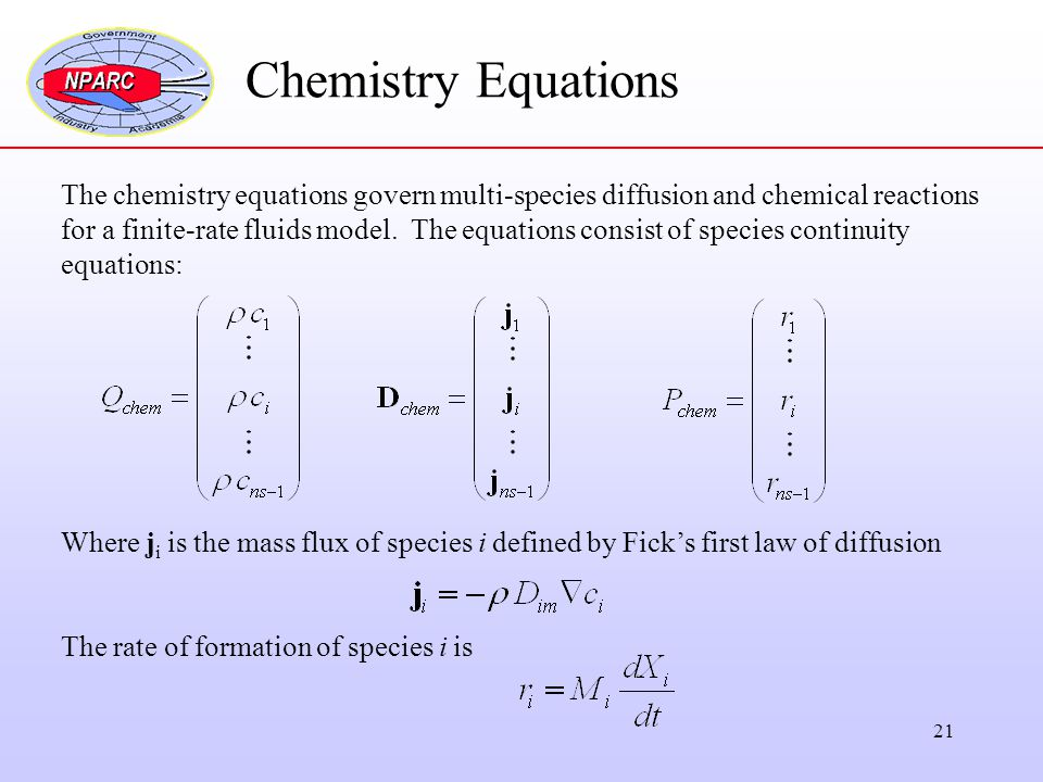 21 Chemistry Equations The chemistry equations govern multi-species diffusion and chemical reactions for a finite-rate fluids model. The equations con