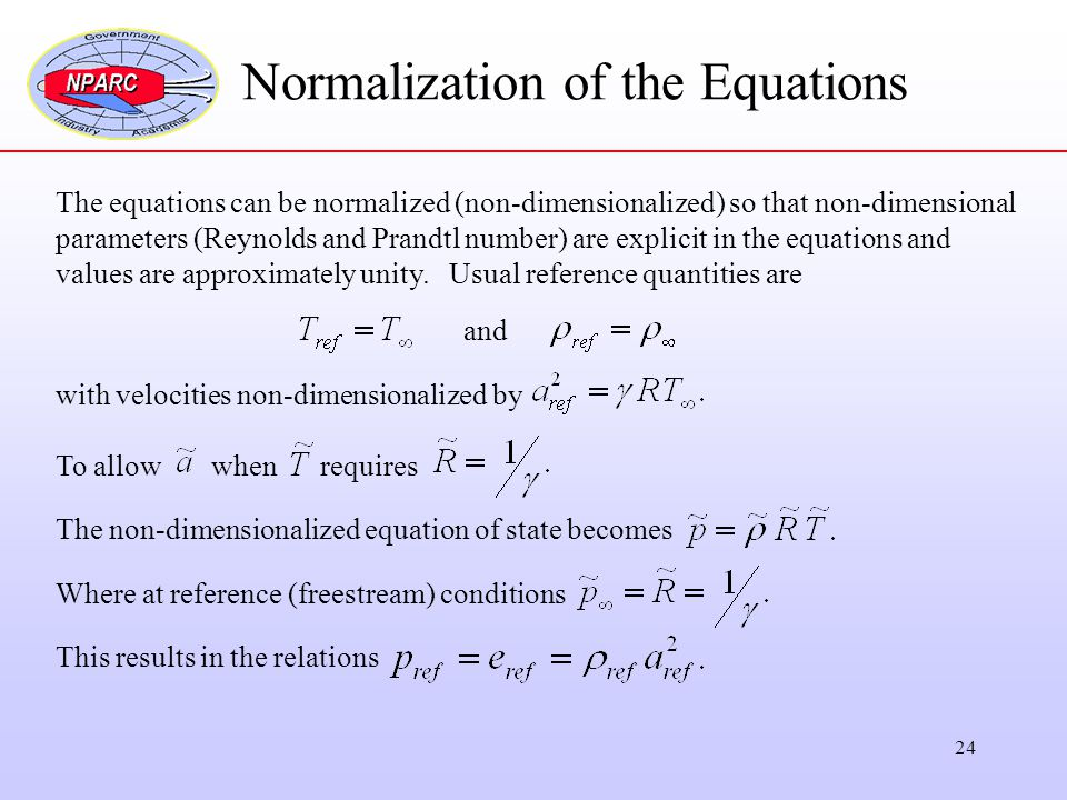 24 Normalization of the Equations The equations can be normalized (non-dimensionalized) so that non-dimensional parameters (Reynolds and Prandtl numbe