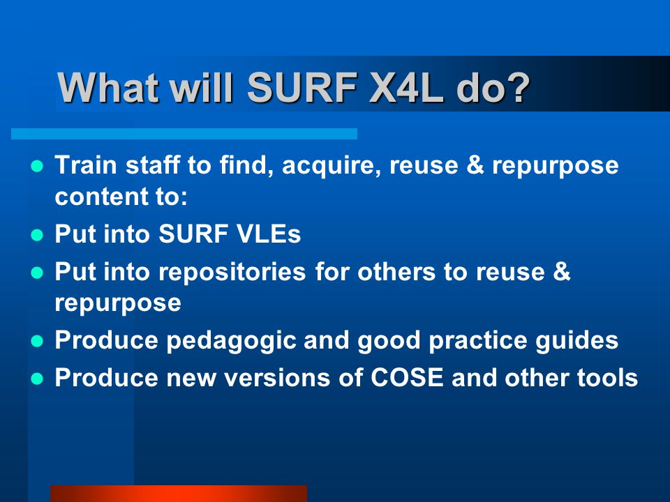 What will SURF X4L do? Train staff to find, acquire, reuse & repurpose content to: Put into SURF VLEs Put into repositories for others to reuse & repu