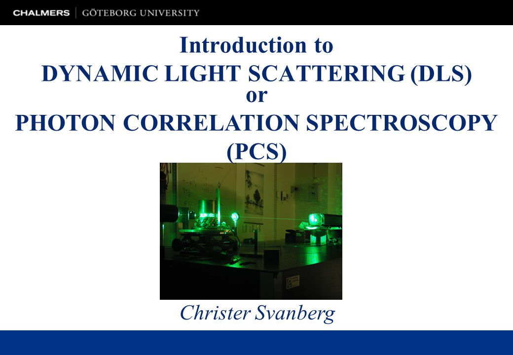 Introduction to DYNAMIC LIGHT SCATTERING (DLS) Christer Svanberg or PHOTON CORRELATION SPECTROSCOPY (PCS)