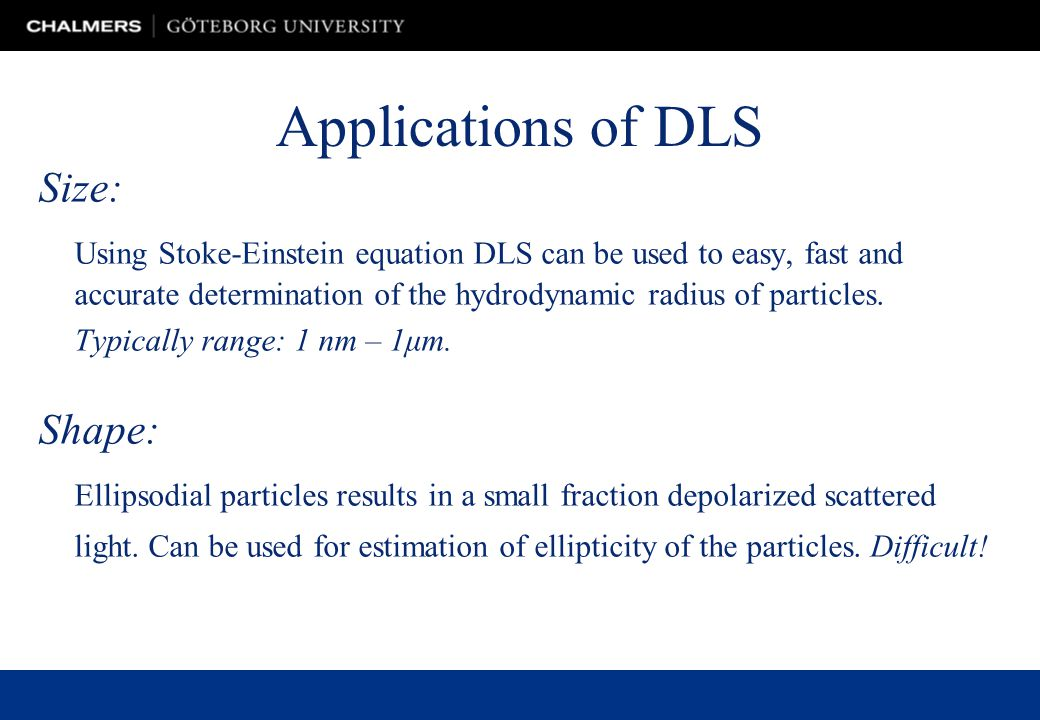 Applications of DLS Size: Using Stoke-Einstein equation DLS can be used to easy, fast and accurate determination of the hydrodynamic radius of particles.
