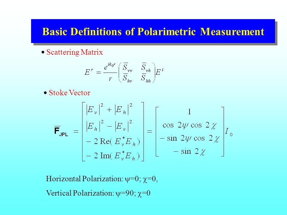 Basic Definitions of Polarimetric Measurement  Scattering Matrix  Stoke Vector Horizontal Polarization:  =0;  =0, Vertical Polarization:  =90;  =0