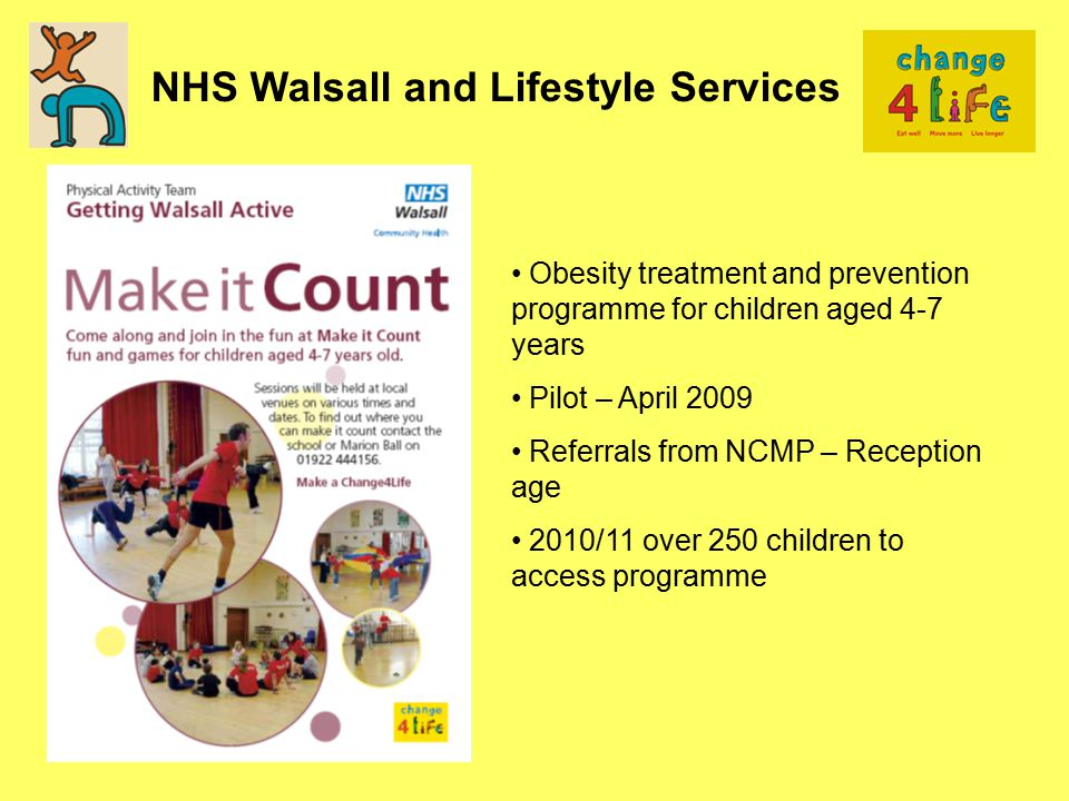 NHS Walsall and Lifestyle Services Obesity treatment and prevention programme for children aged 4-7 years Pilot – April 2009 Referrals from NCMP – Reception age 2010/11 over 250 children to access programme