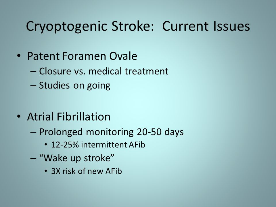 Cryoptogenic Stroke: Current Issues Patent Foramen Ovale – Closure vs. medical treatment – Studies on going Atrial Fibrillation – Prolonged monitoring