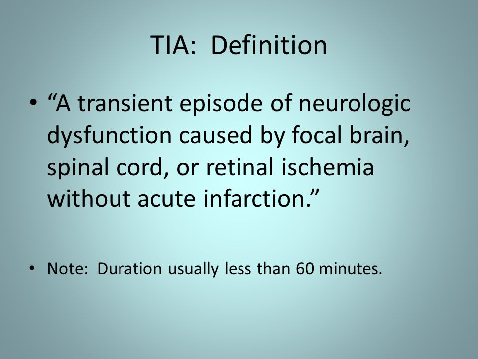 "TIA: Definition ""A transient episode of neurologic dysfunction caused by focal brain, spinal cord, or retinal ischemia without acute infarction."" Note"