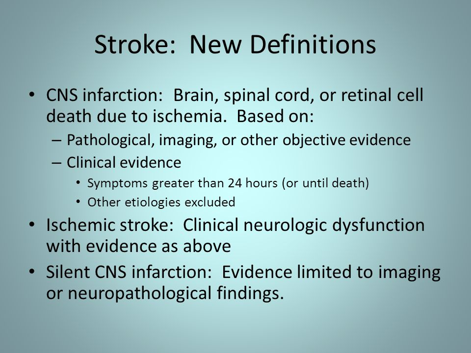 Stroke: New Definitions CNS infarction: Brain, spinal cord, or retinal cell death due to ischemia. Based on: – Pathological, imaging, or other objecti