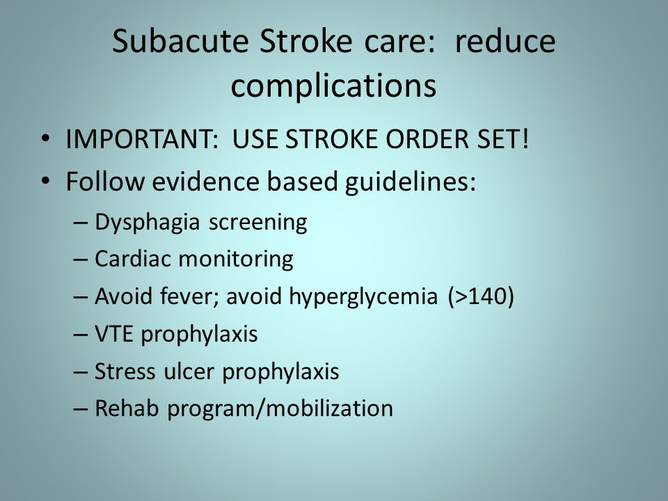 Subacute Stroke care: reduce complications IMPORTANT: USE STROKE ORDER SET! Follow evidence based guidelines: – Dysphagia screening – Cardiac monitori