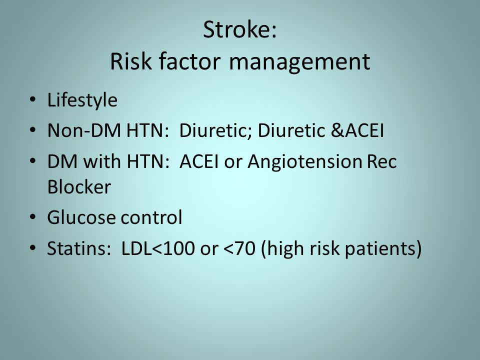 Stroke: Risk factor management Lifestyle Non-DM HTN: Diuretic; Diuretic &ACEI DM with HTN: ACEI or Angiotension Rec Blocker Glucose control Statins: LDL<100 or <70 (high risk patients)