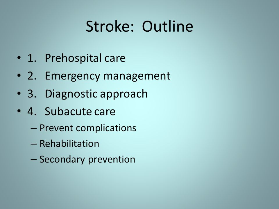 Stroke: Outline 1.Prehospital care 2.Emergency management 3.Diagnostic approach 4.Subacute care – Prevent complications – Rehabilitation – Secondary p