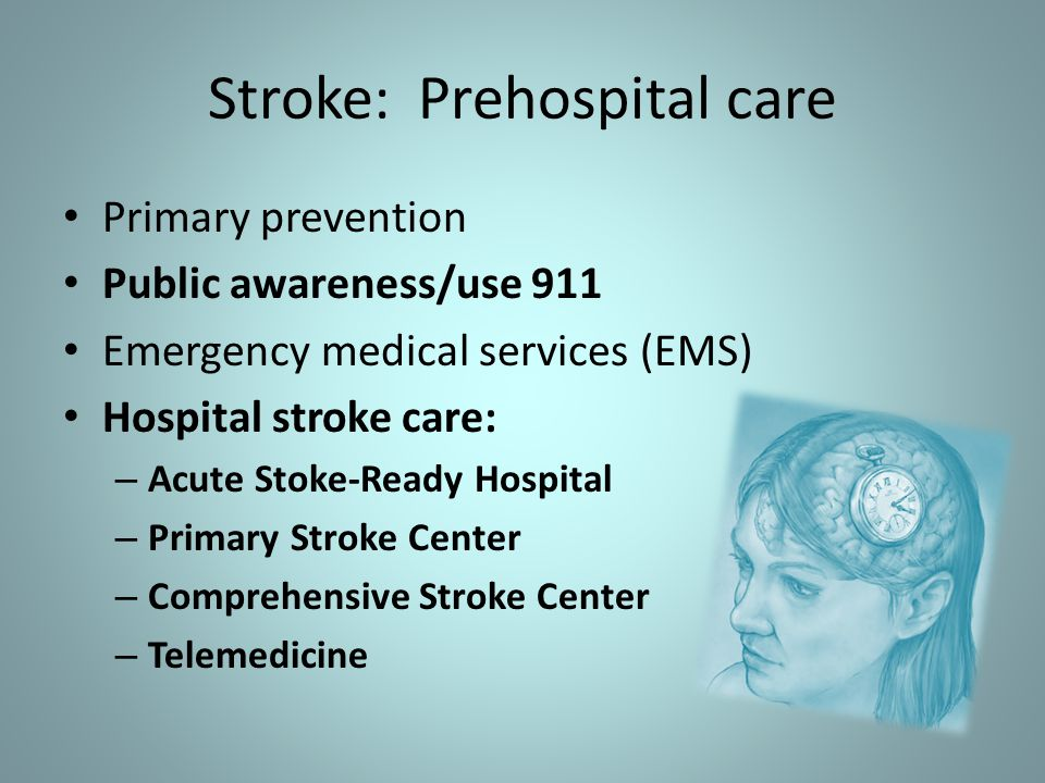 Stroke: Prehospital care Primary prevention Public awareness/use 911 Emergency medical services (EMS) Hospital stroke care: – Acute Stoke-Ready Hospital – Primary Stroke Center – Comprehensive Stroke Center – Telemedicine
