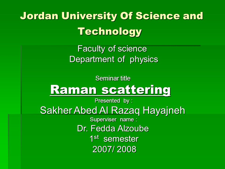 Jordan University Of Science and Technology  Faculty of science Faculty of science Department of physics Seminar title Raman scattering Presented by : Sakher Abed Al Razaq Hayajneh Superviser name : Dr.