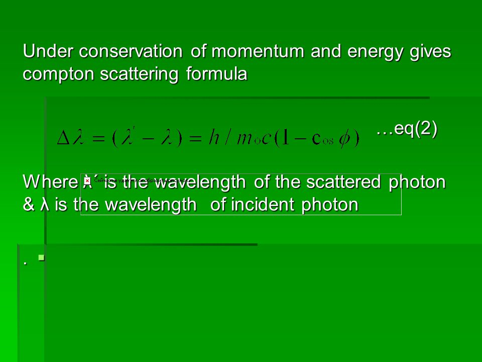 Under conservation of momentum and energy gives compton scattering formula …eq(2) …eq(2) Where λ΄ is the wavelength of the scattered photon & λ is the wavelength of incident photon .