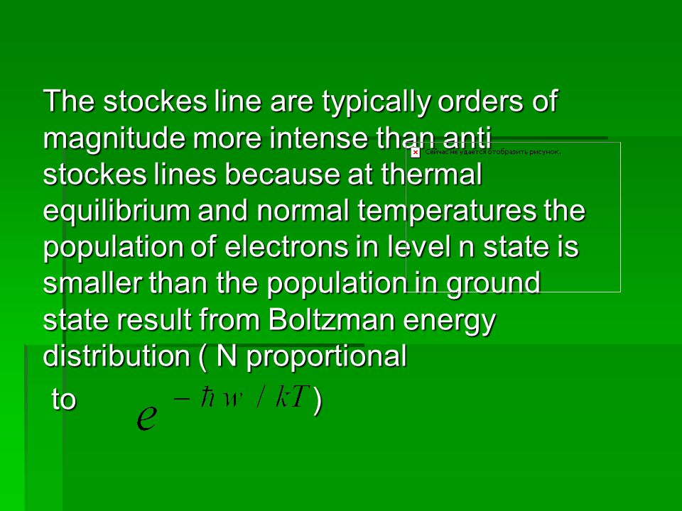 The stockes line are typically orders of magnitude more intense than anti stockes lines because at thermal equilibrium and normal temperatures the population of electrons in level n state is smaller than the population in ground state result from Boltzman energy distribution ( N proportional to ) to )