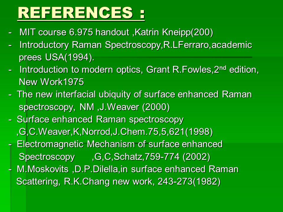 REFERENCES : - MIT course 6.975 handout,Katrin Kneipp(200) - MIT course 6.975 handout,Katrin Kneipp(200) - Introductory Raman Spectroscopy,R.LFerraro,academic - Introductory Raman Spectroscopy,R.LFerraro,academic prees USA(1994).