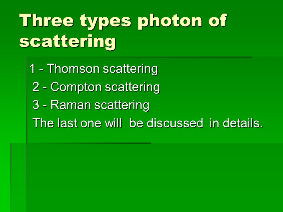 1 - Thomson scattering 2 - Compton scattering 2 - Compton scattering 3 - Raman scattering 3 - Raman scattering The last one will be discussed in details.