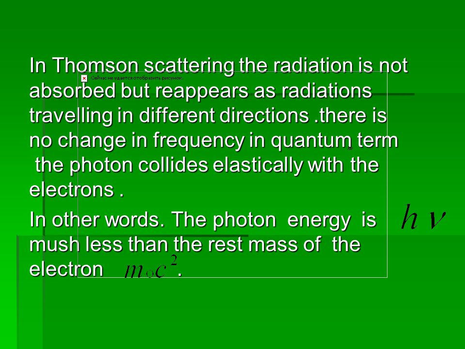 In Thomson scattering the radiation is not absorbed but reappears as radiations travelling in different directions.there is no change in frequency in quantum term the photon collides elastically with the electrons.
