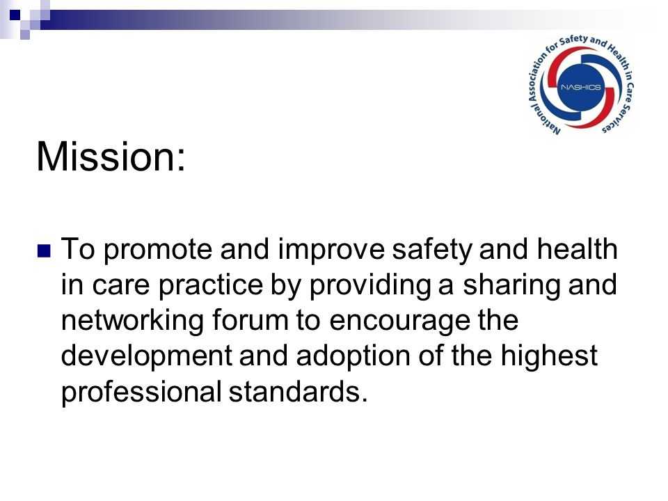 Mission: To promote and improve safety and health in care practice by providing a sharing and networking forum to encourage the development and adoption of the highest professional standards.