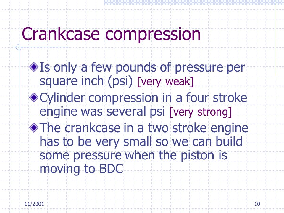 11/200110 Crankcase compression Is only a few pounds of pressure per square inch (psi) [very weak] Cylinder compression in a four stroke engine was several psi [very strong] The crankcase in a two stroke engine has to be very small so we can build some pressure when the piston is moving to BDC