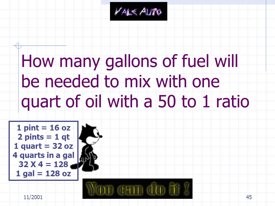 11/200145 How many gallons of fuel will be needed to mix with one quart of oil with a 50 to 1 ratio 1 pint = 16 oz 2 pints = 1 qt 1 quart = 32 oz 4 quarts in a gal 32 X 4 = 128 1 gal = 128 oz