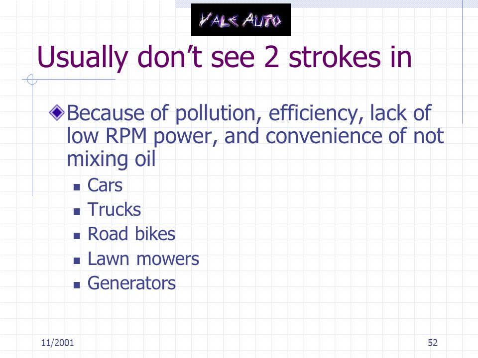 11/200152 Usually don't see 2 strokes in Because of pollution, efficiency, lack of low RPM power, and convenience of not mixing oil Cars Trucks Road bikes Lawn mowers Generators