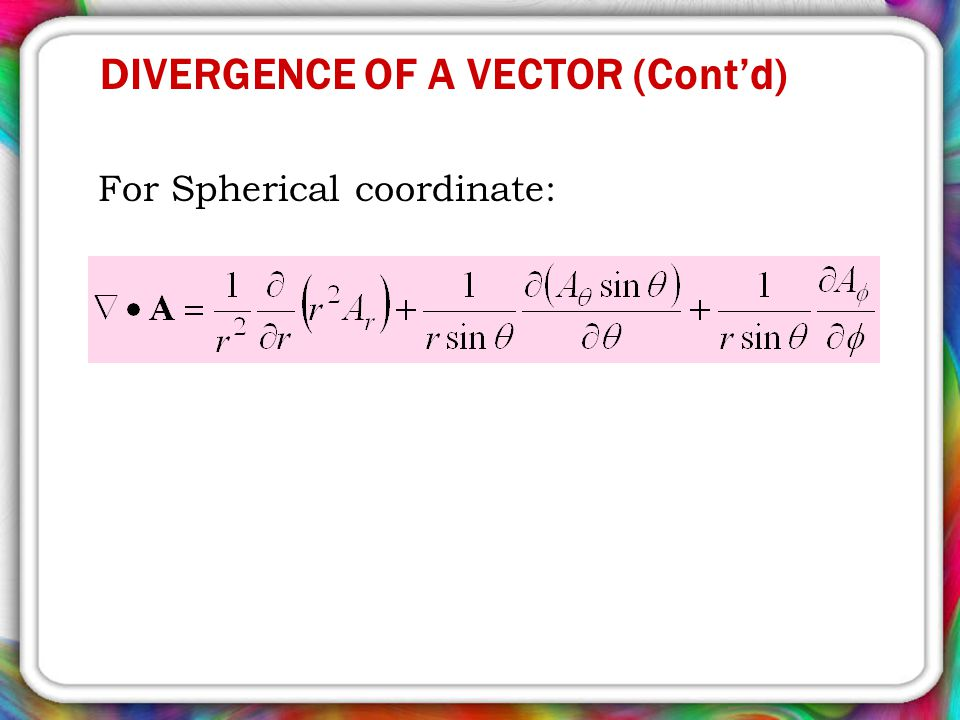 For Spherical coordinate: DIVERGENCE OF A VECTOR (Cont'd)