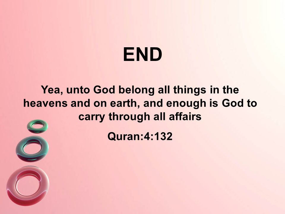 Yea, unto God belong all things in the heavens and on earth, and enough is God to carry through all affairs Quran:4:132 END